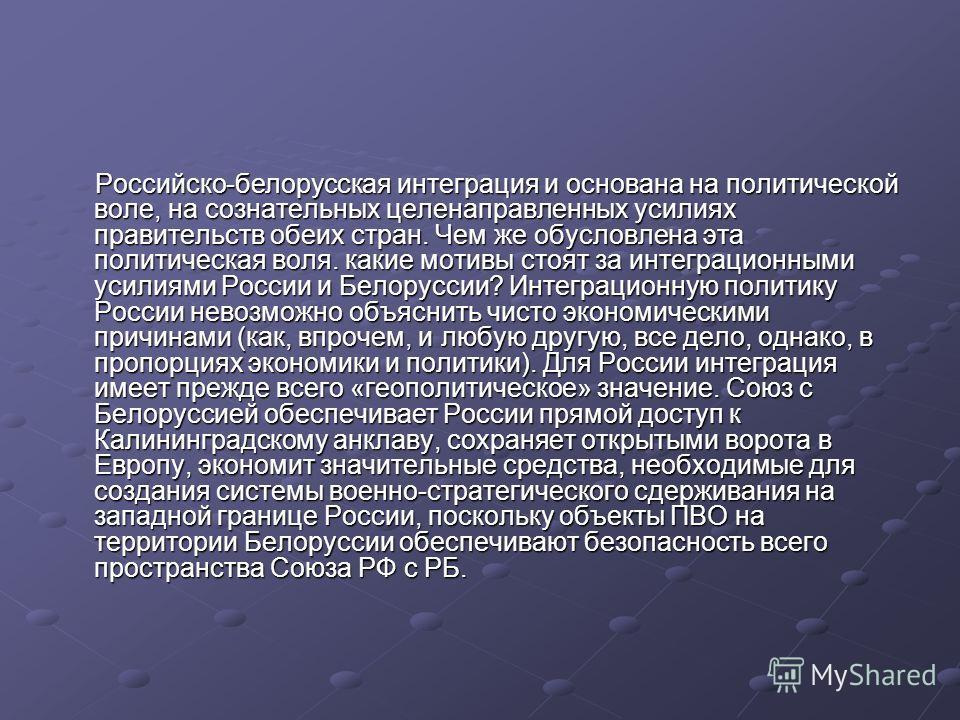 Российско-белорусская интеграция и основана на политической воле, на сознательных целенаправленных усилиях правительств обеих стран. Чем же обусловлена эта политическая воля. какие мотивы стоят за интеграционными усилиями России и Белоруссии? Интегра