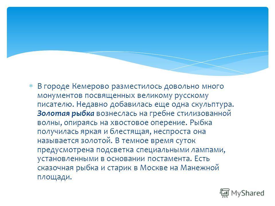 В городе Кемерово разместилось довольно много монументов посвященных великому русскому писателю. Недавно добавилась еще одна скульптура. Золотая рыбка вознеслась на гребне стилизованной волны, опираясь на хвостовое оперение. Рыбка получилась яркая и