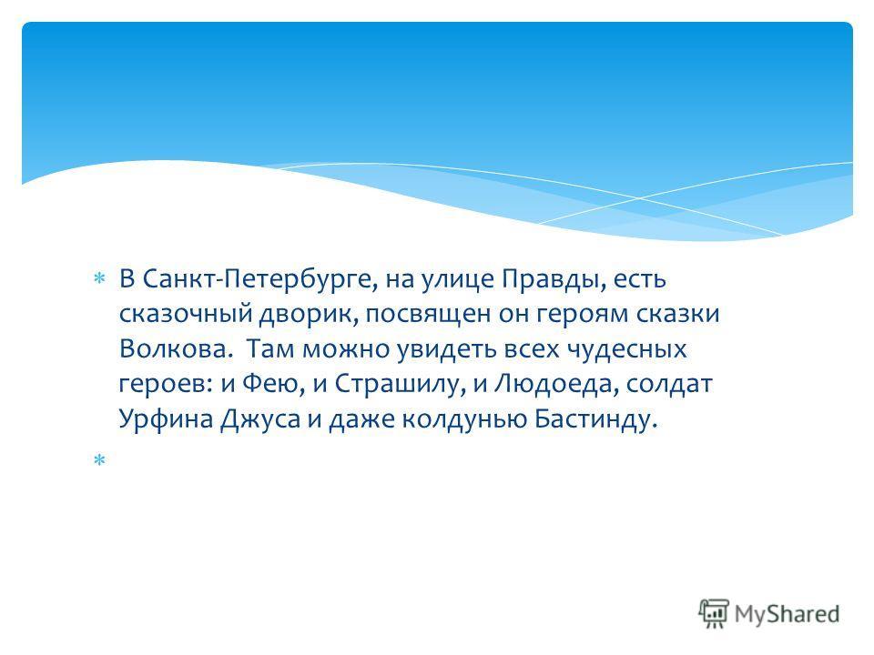 В Санкт-Петербурге, на улице Правды, есть сказочный дворик, посвящен он героям сказки Волкова. Там можно увидеть всех чудесных героев: и Фею, и Страшилу, и Людоеда, солдат Урфина Джуса и даже колдунью Бастинду.