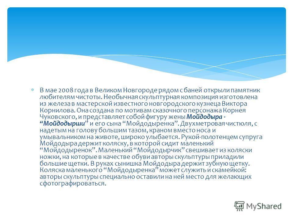 В мае 2008 года в Великом Новгороде рядом с баней открыли памятник любителям чистоты. Необычная скульптурная композиция изготовлена из железа в мастерской известного новгородского кузнеца Виктора Корнилова. Она создана по мотивам сказочного персонажа