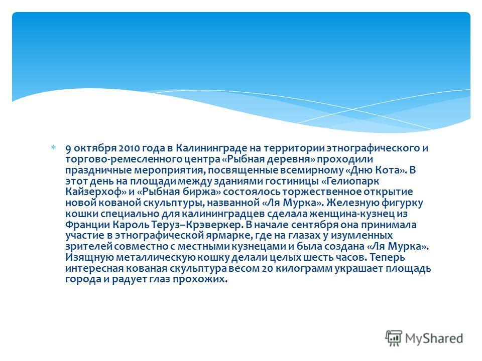 9 октября 2010 года в Калининграде на территории этнографического и торгово-ремесленного центра «Рыбная деревня» проходили праздничные мероприятия, посвященные всемирному «Дню Кота». В этот день на площади между зданиями гостиницы «Гелиопарк Кайзерхо
