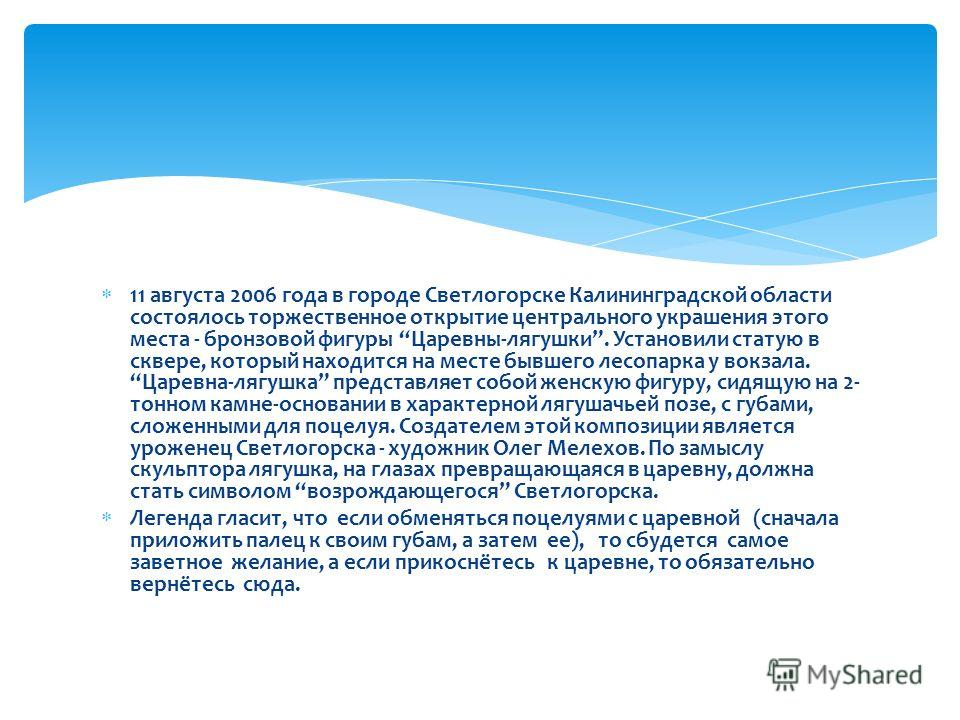 11 августа 2006 года в городе Светлогорске Калининградской области состоялось торжественное открытие центрального украшения этого места - бронзовой фигуры Царевны-лягушки. Установили статую в сквере, который находится на месте бывшего лесопарка у вок