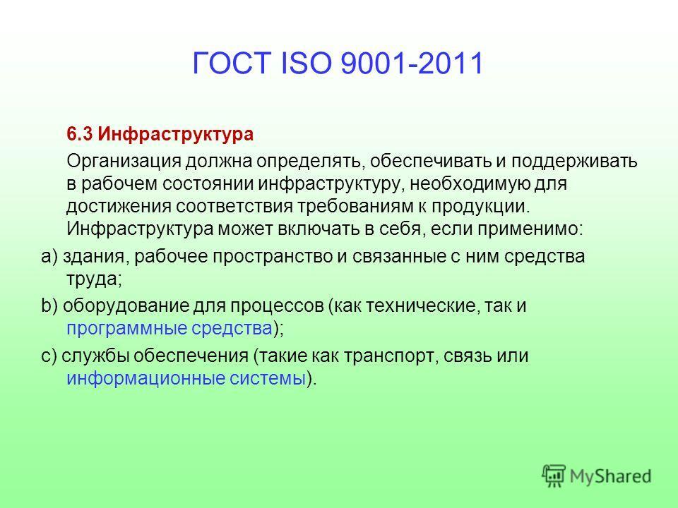 ГОСТ ISO 9001-2011 6.3 Инфраструктура Организация должна определять, обеспечивать и поддерживать в рабочем состоянии инфраструктуру, необходимую для достижения соответствия требованиям к продукции. Инфраструктура может включать в себя, если применимо