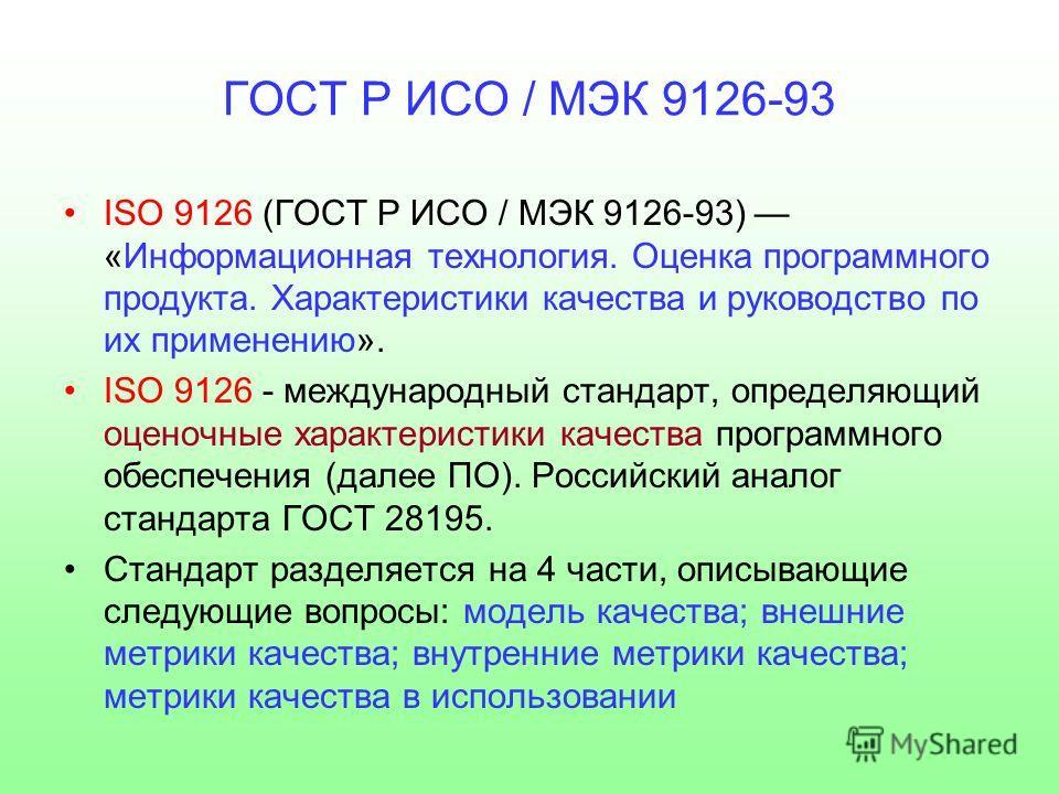 ГОСТ Р ИСО / МЭК 9126-93 ISO 9126 (ГОСТ Р ИСО / МЭК 9126-93) «Информационная технология. Оценка программного продукта. Характеристики качества и руководство по их применению». ISO 9126 - международный стандарт, определяющий оценочные характеристики к
