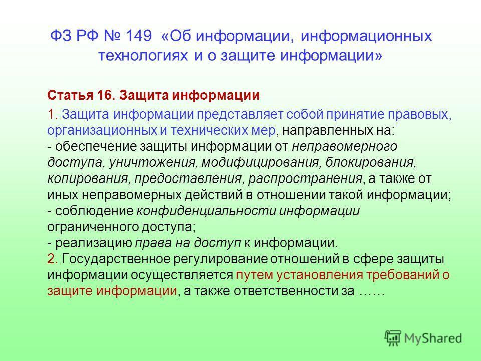 ФЗ РФ 149 «Об информации, информационных технологиях и о защите информации» Статья 16. Защита информации 1. Защита информации представляет собой принятие правовых, организационных и технических мер, направленных на: - обеспечение защиты информации от