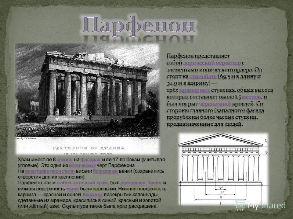 Храм имеет по 8 колонн на фасадах и по 17 по бокам (учитывая угловые). Это одна из ионических черт Парфенона. колоннфасадахионическихколоннфасадахионических На архитраве перистиля висели бронзовые венки (сохранились отверстия для их крепления). архит