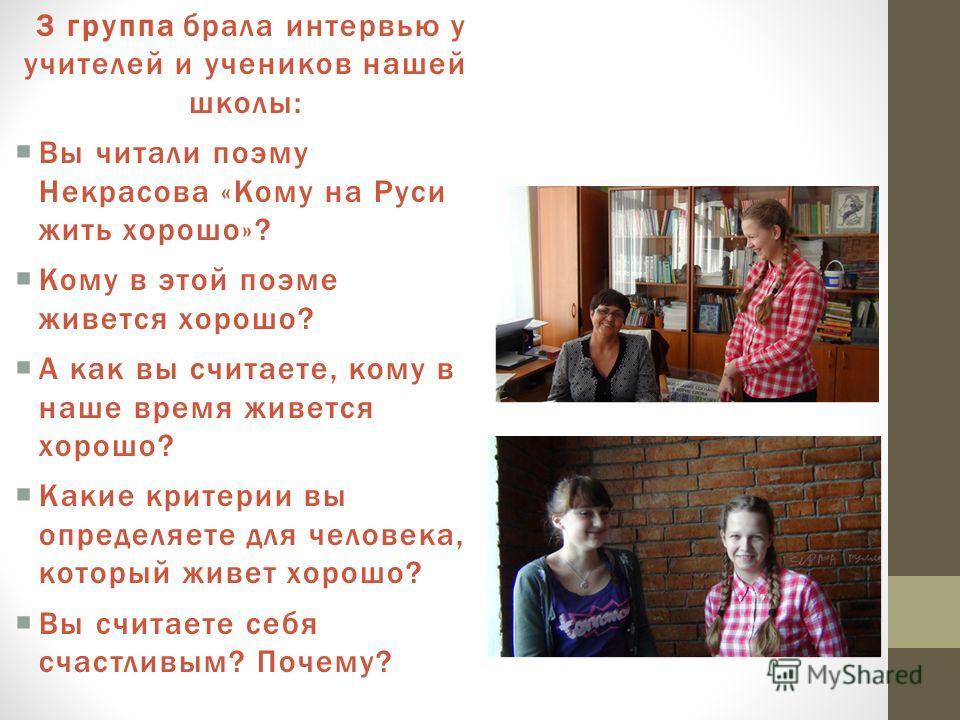 3 группа брала интервью у учителей и учеников нашей школы: Вы читали поэму Некрасова «Кому на Руси жить хорошо»? Кому в этой поэме живется хорошо? А как вы считаете, кому в наше время живется хорошо? Какие критерии вы определяете для человека, которы