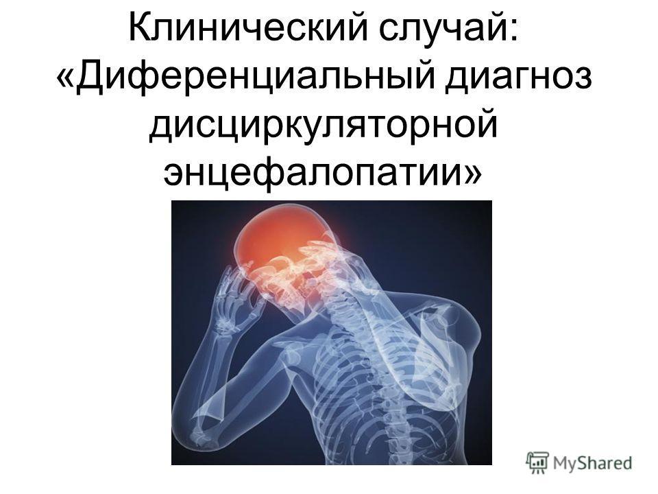 Клинический случай: «Диференциальный диагноз дисциркуляторной энцефалопатии»