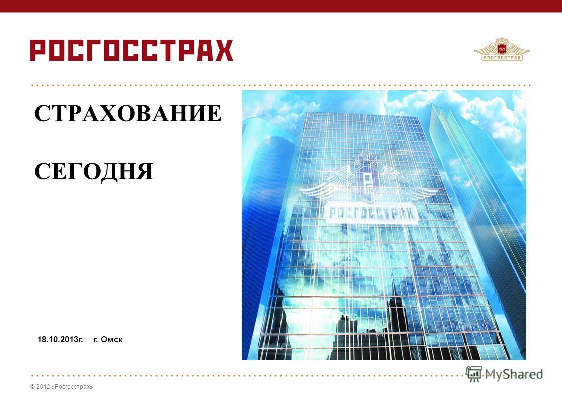 © 2012 «Росгосстрах» СТРАХОВАНИЕ СЕГОДНЯ 18.10.2013г. г. Омск