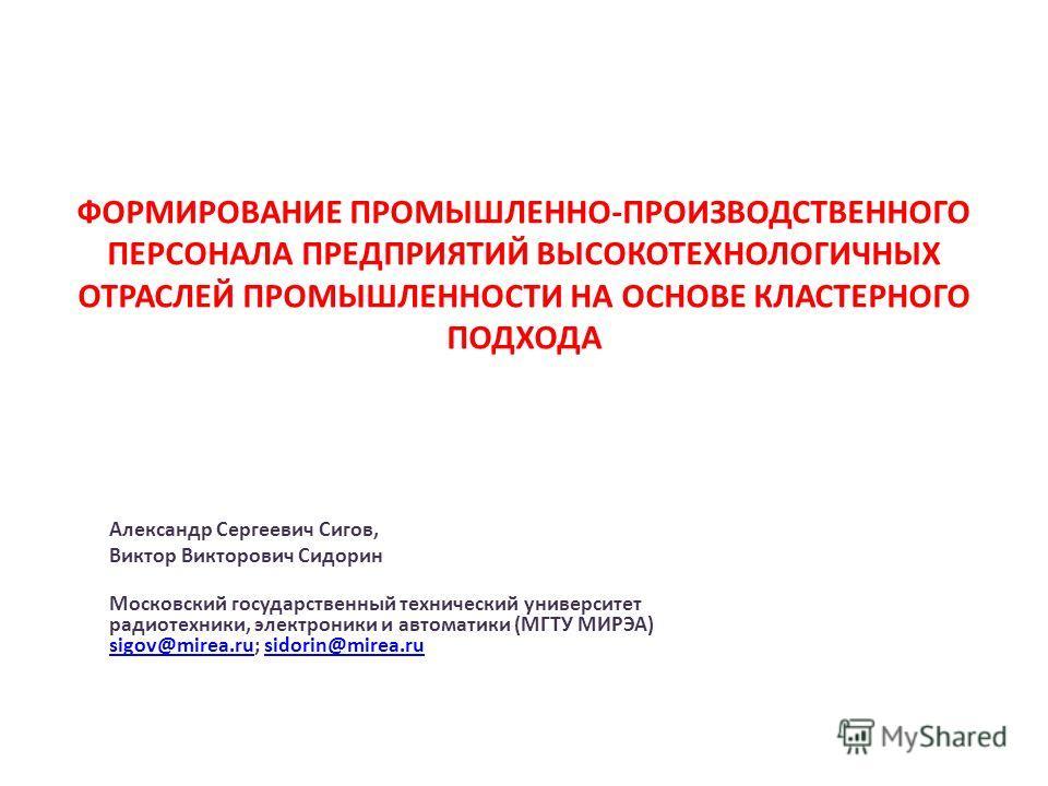 ФОРМИРОВАНИЕ ПРОМЫШЛЕННО-ПРОИЗВОДСТВЕННОГО ПЕРСОНАЛА ПРЕДПРИЯТИЙ ВЫСОКОТЕХНОЛОГИЧНЫХ ОТРАСЛЕЙ ПРОМЫШЛЕННОСТИ НА ОСНОВЕ КЛАСТЕРНОГО ПОДХОДА Александр Сергеевич Сигов, Виктор Викторович Сидорин Московский государственный технический университет радиоте