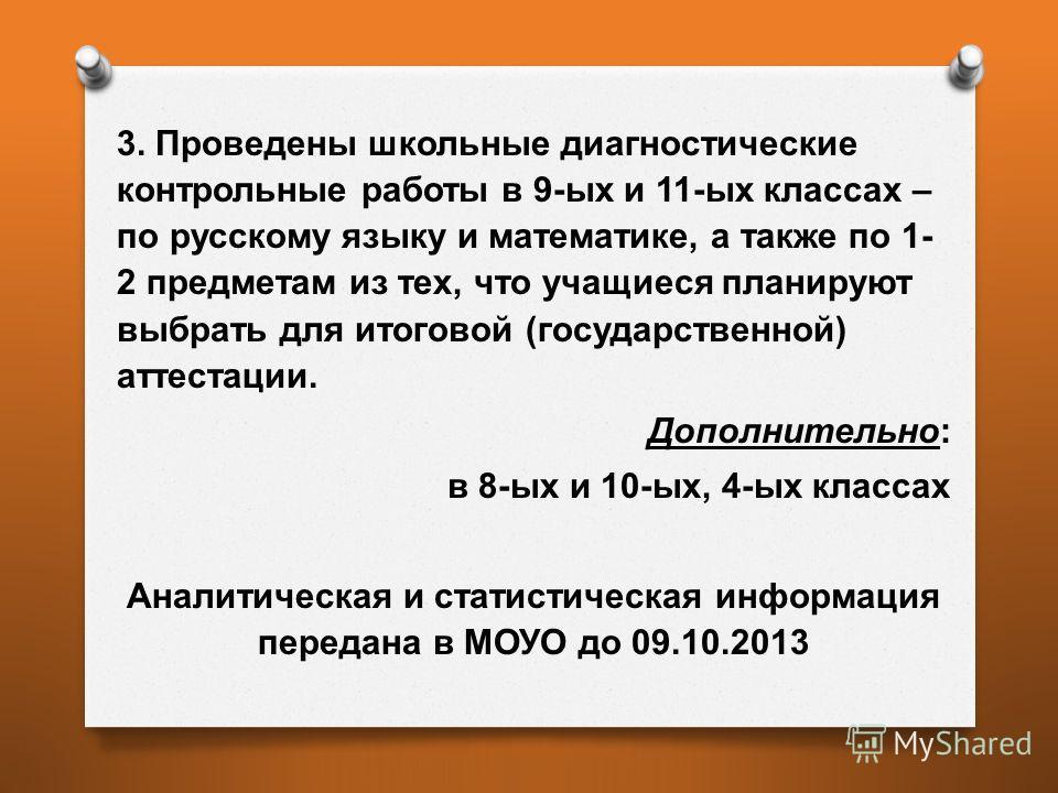 3. Проведены школьные диагностические контрольные работы в 9- ых и 11- ых классах – по русскому языку и математике, а также по 1- 2 предметам из тех, что учащиеся планируют выбрать для итоговой ( государственной ) аттестации. Дополнительно : в 8- ых