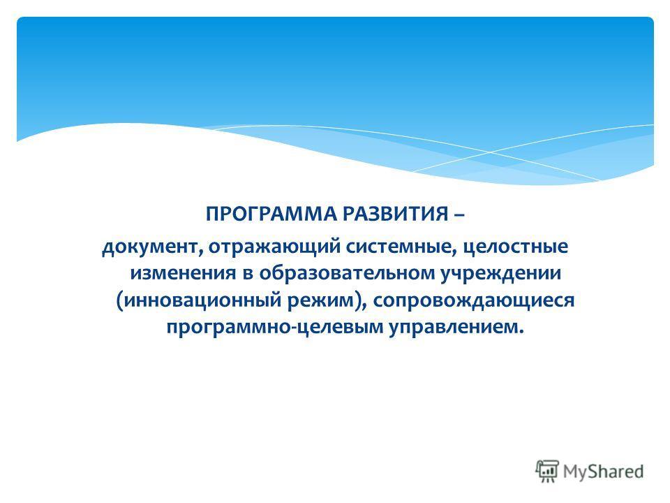 ПРОГРАММА РАЗВИТИЯ – документ, отражающий системные, целостные изменения в образовательном учреждении (инновационный режим), сопровождающиеся программно-целевым управлением.