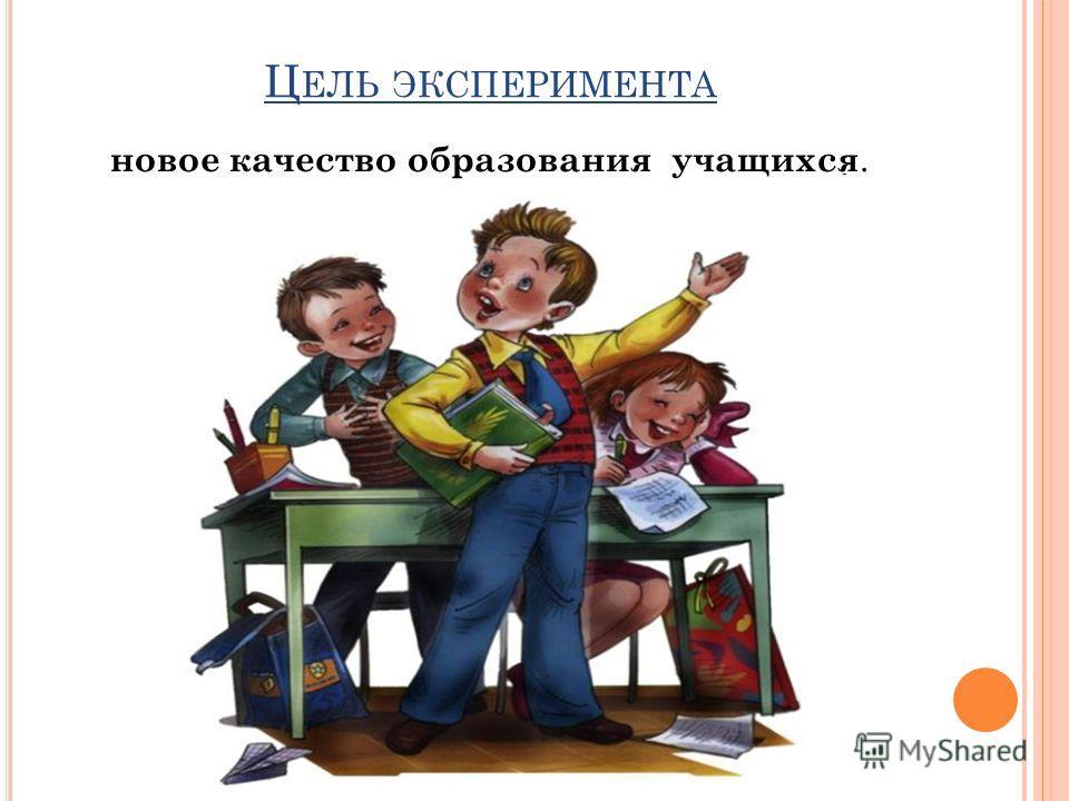 Ц ЕЛЬ ЭКСПЕРИМЕНТА новое качество образования учащихся.