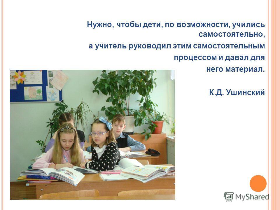 Нужно, чтобы дети, по возможности, учились самостоятельно, а учитель руководил этим самостоятельным процессом и давал для него материал. К.Д. Ушинский
