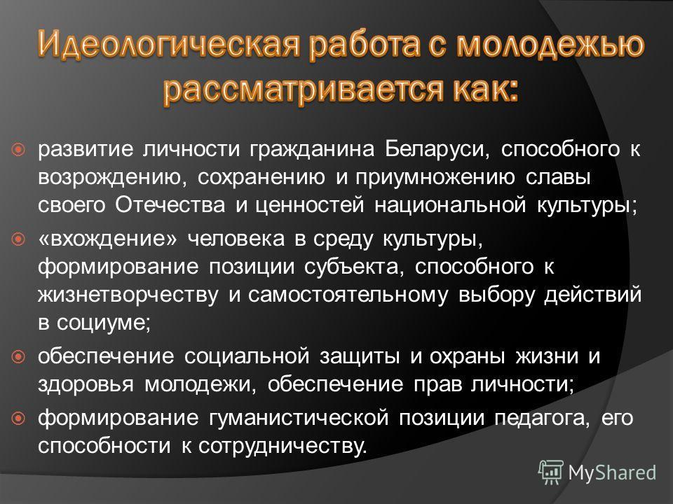 развитие личности гражданина Беларуси, способного к возрождению, сохранению и приумножению славы своего Отечества и ценностей национальной культуры; «вхождение» человека в среду культуры, формирование позиции субъекта, способного к жизнетворчеству и