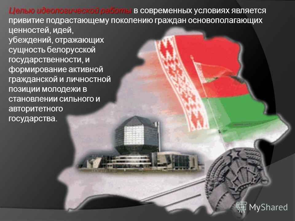 Целью идеологической работы Целью идеологической работы в современных условиях является привитие подрастающему поколению граждан основополагающих ценностей, идей, убеждений, отражающих сущность белорусской государственности, и формирование активной г