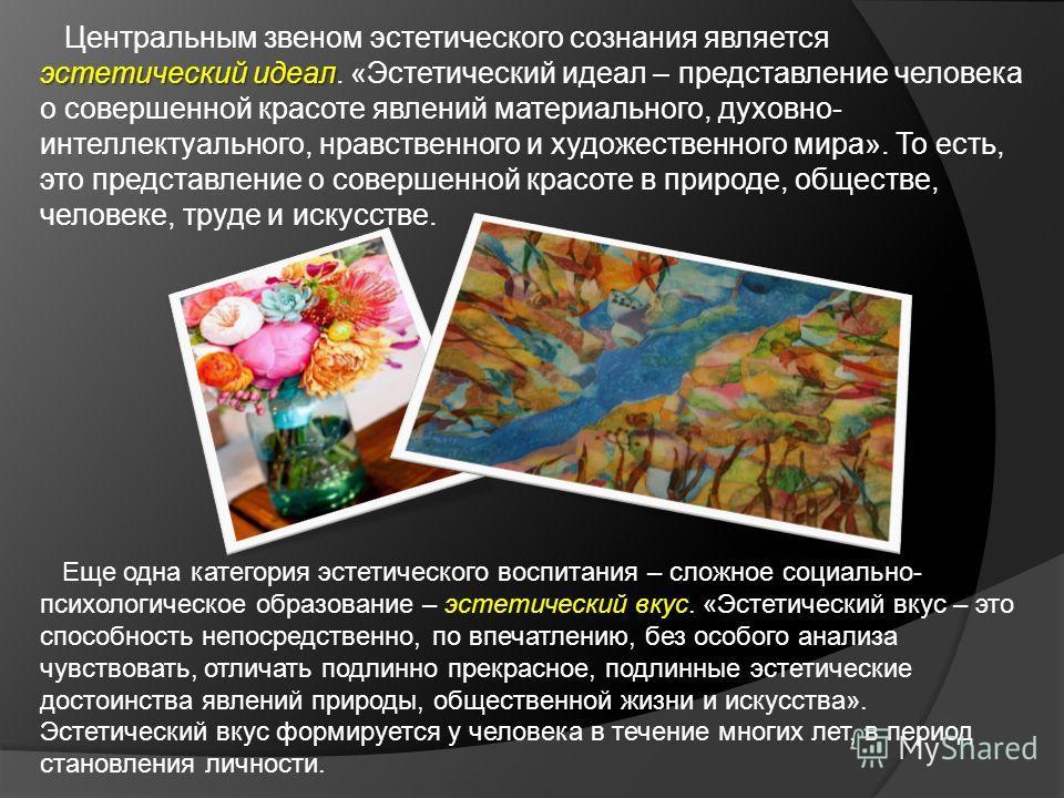 эстетический идеал Центральным звеном эстетического сознания является эстетический идеал. «Эстетический идеал – представление человека о совершенной красоте явлений материального, духовно- интеллектуального, нравственного и художественного мира». То