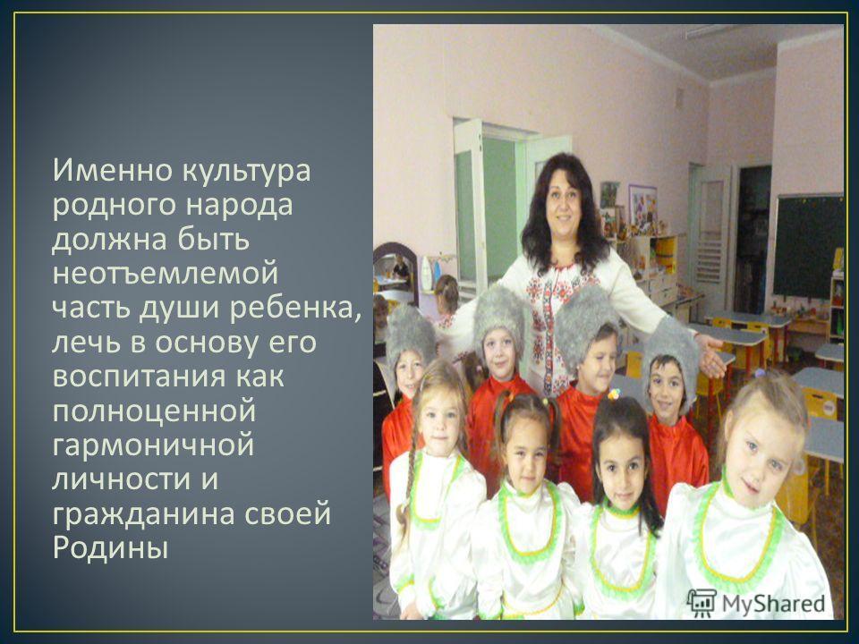 Именно культура родного народа должна быть неотъемлемой часть души ребенка, лечь в основу его воспитания как полноценной гармоничной личности и гражданина своей Родины
