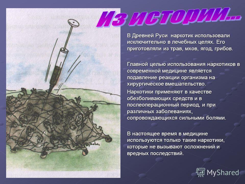 В Древней Руси наркотик использовали исключительно в лечебных целях. Его приготовляли из трав, мхов, ягод, грибов. Главной целью использования наркотиков в современной медицине является подавление реакции организма на хирургическое вмешательство. Нар