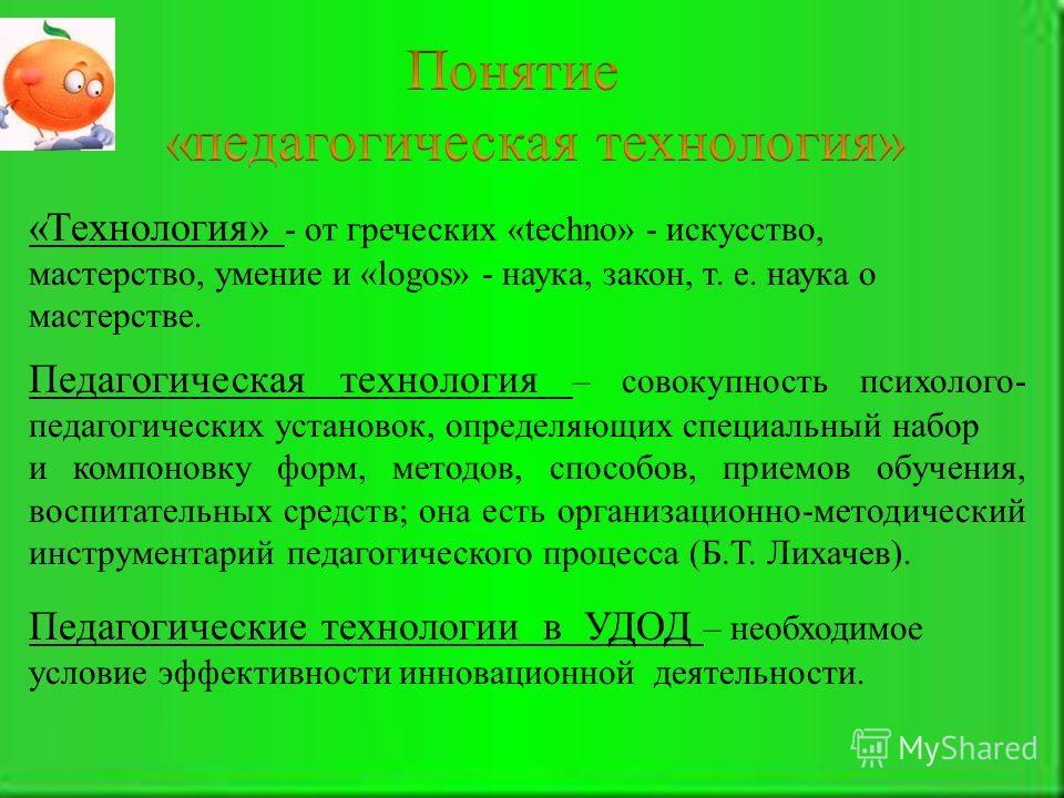«Технология» - от греческих «techno» - искусство, мастерство, умение и «logos» - наука, закон, т. е. наука о мастерстве. Педагогические технологии в УДОД – необходимое условие эффективности инновационной деятельности. Педагогическая технология – сово