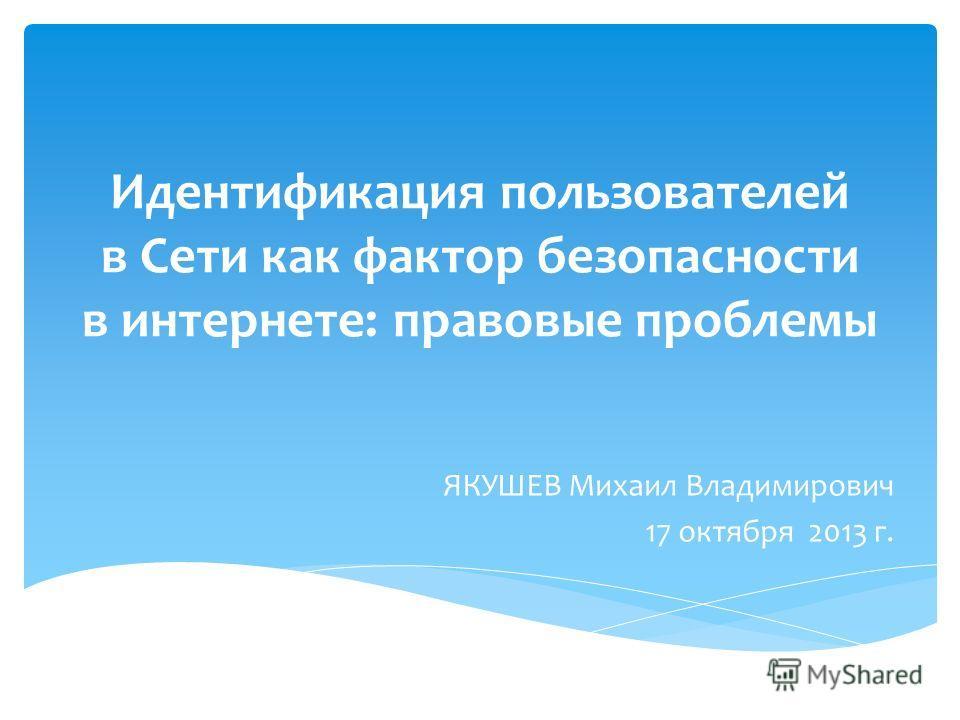 Идентификация пользователей в Сети как фактор безопасности в интернете: правовые проблемы ЯКУШЕВ Михаил Владимирович 17 октября 2013 г.