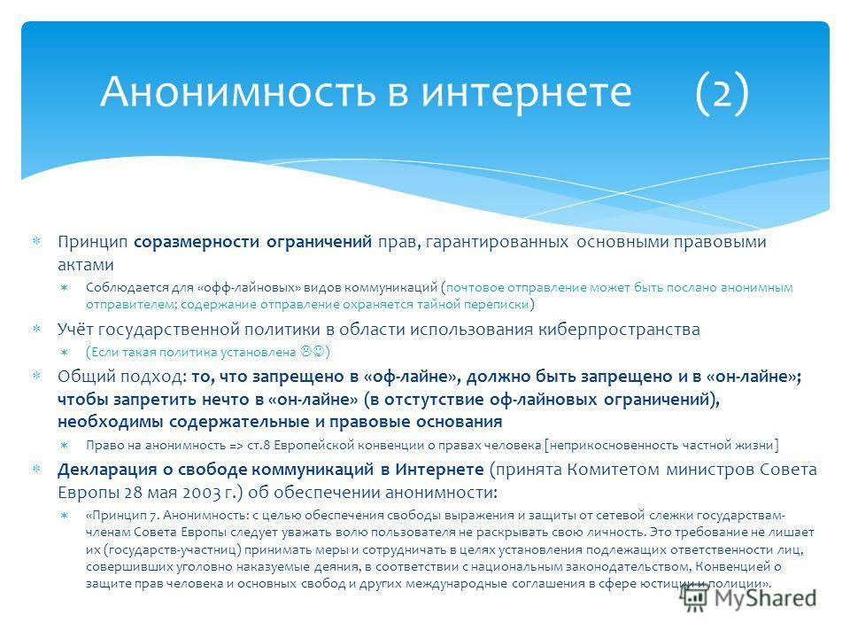 Принцип соразмерности ограничений прав, гарантированных основными правовыми актами Соблюдается для «офф-лайновых» видов коммуникаций (почтовое отправление может быть послано анонимным отправителем; содержание отправление охраняется тайной переписки)