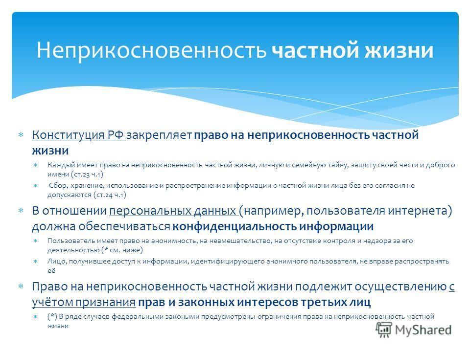 Конституция РФ закрепляет право на неприкосновенность частной жизни Каждый имеет право на неприкосновенность частной жизни, личную и семейную тайну, защиту своей чести и доброго имени (ст.23 ч.1) Сбор, хранение, использование и распространение информ