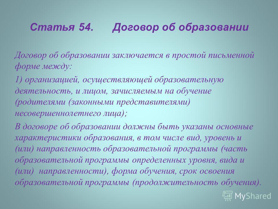 Статья 54. Договор об образовании Договор об образовании заключается в простой письменной форме между : 1) организацией, осуществляющей образовательную деятельность, и лицом, зачисляемым на обучение ( родителями ( законными представителями ) несоверш