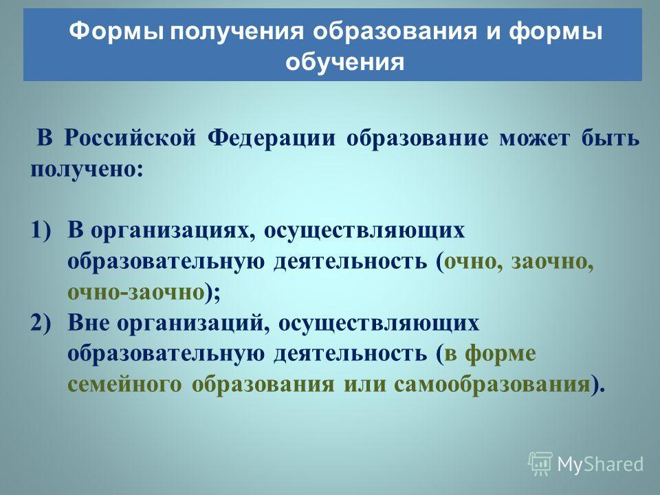 В Российской Федерации образование может быть получено : 1)В организациях, осуществляющих образовательную деятельность ( очно, заочно, очно - заочно ); 2)Вне организаций, осуществляющих образовательную деятельность ( в форме семейного образования или