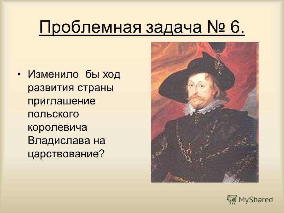 Проблемная задача 6. Изменило бы ход развития страны приглашение польского королевича Владислава на царствование?