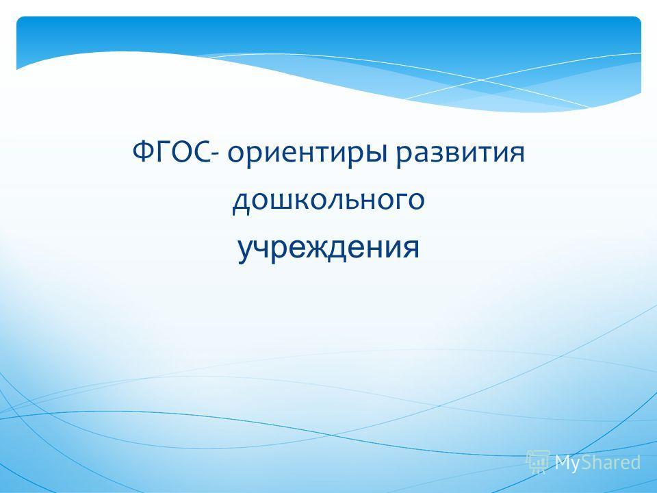 ФГОС- ориентир ы развития дошкольного учреждения