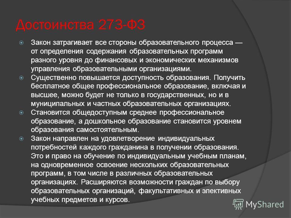 Достоинства 273-ФЗ Закон затрагивает все стороны образовательного процесса от определения содержания образовательных программ разного уровня до финансовых и экономических механизмов управления образовательными организациями. Существенно повышается до