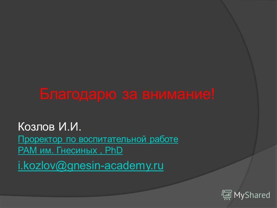 Благодарю за внимание! Козлов И.И. Проректор по воспитательной работе РАМ им. Гнесиных, PhD i.kozlov@gnesin-academy.ru