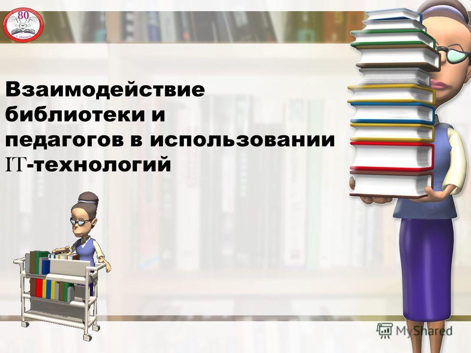 Взаимодействие библиотеки и педагогов в использовании IT -технологий
