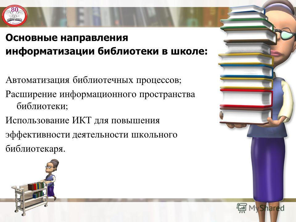 Основные направления информатизации библиотеки в школе: Автоматизация библиотечных процессов ; Расширение информационного пространства библиотеки ; Использование ИКТ для повышения эффективности деятельности школьного библиотекаря.