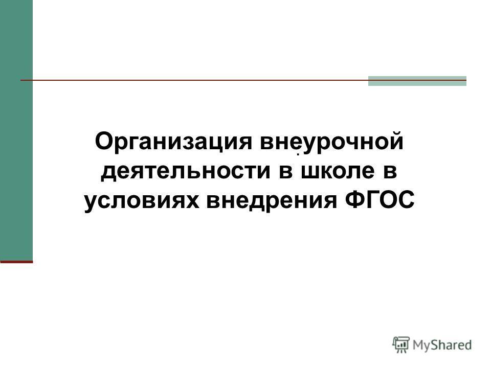 . Организация внеурочной деятельности в школе в условиях внедрения ФГОС