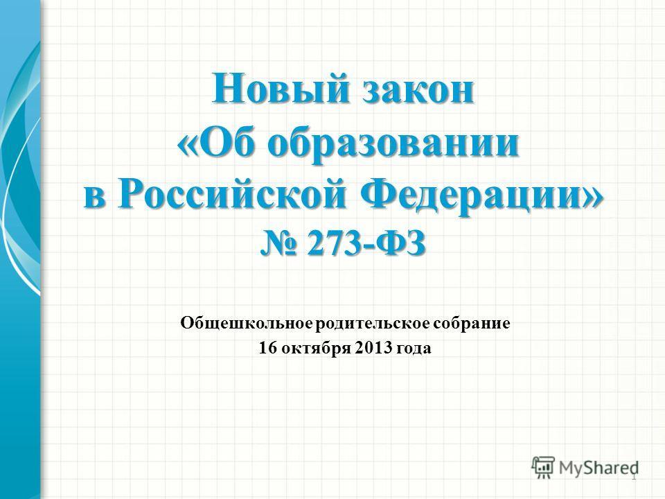 1 Новый закон «Об образовании «Об образовании в Российской Федерации» 273-ФЗ 273-ФЗ Общешкольное родительское собрание 16 октября 2013 года