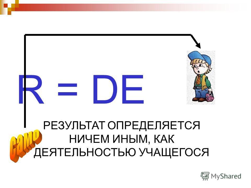 R = DE РЕЗУЛЬТАТ ОПРЕДЕЛЯЕТСЯ НИЧЕМ ИНЫМ, КАК ДЕЯТЕЛЬНОСТЬЮ УЧАЩЕГОСЯ