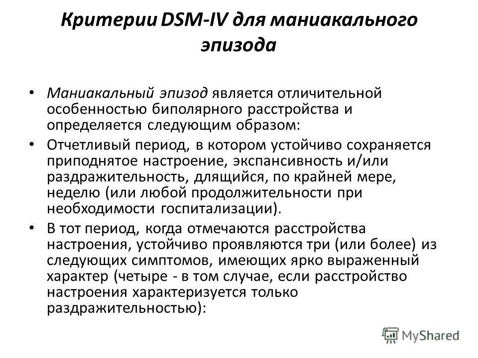Критерии DSM-IV для маниакального эпизода Маниакальный эпизод является отличительной особенностью биполярного расстройства и определяется следующим образом: Отчетливый период, в котором устойчиво сохраняется приподнятое настроение, экспансивность и/и