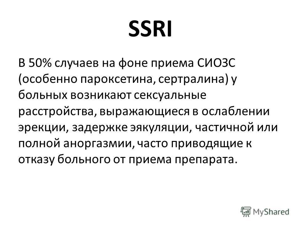 SSRI В 50% случаев на фоне приема СИОЗС (особенно пароксетина, сертралина) у больных возникают сексуальные расстройства, выражающиеся в ослаблении эрекции, задержке эякуляции, частичной или полной аноргазмии, часто приводящие к отказу больного от при