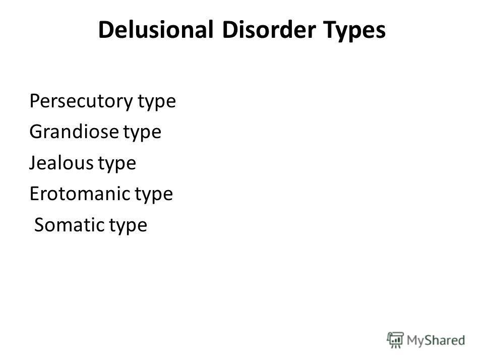 Delusional Disorder Types Persecutory type Grandiose type Jealous type Erotomanic type Somatic type