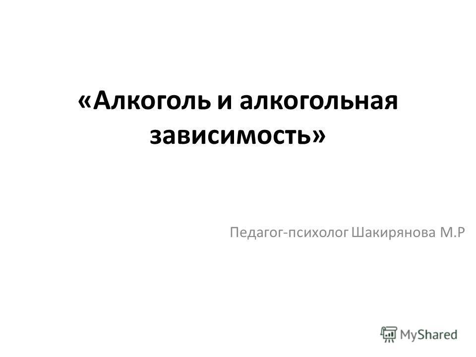 «Алкоголь и алкогольная зависимость» Педагог-психолог Шакирянова М.Р