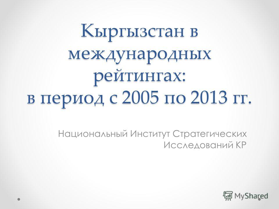 Кыргызстан в международных рейтингах: в период с 2005 по 2013 гг. Национальный Институт Стратегических Исследований КР