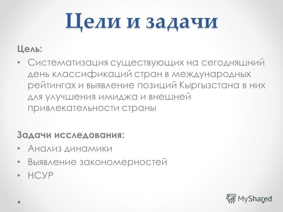 Цели и задачи Цель: Систематизация существующих на сегодняшний день классификаций стран в международных рейтингах и выявление позиций Кыргызстана в них для улучшения имиджа и внешней привлекательности страны Задачи исследования: Анализ динамики Выявл