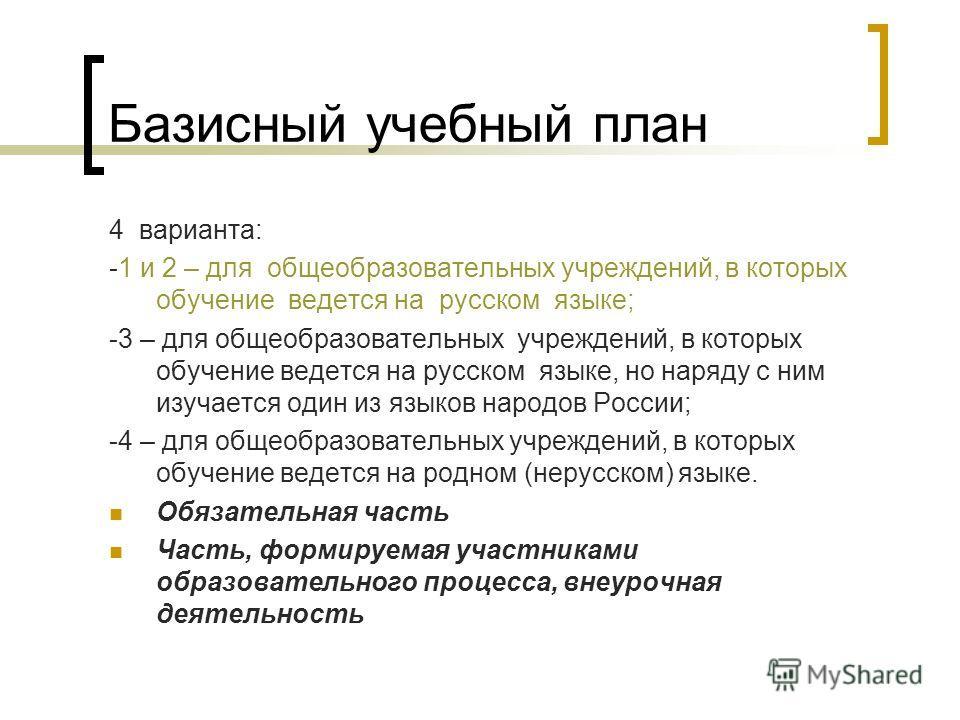 Базисный учебный план 4 варианта: -1 и 2 – для общеобразовательных учреждений, в которых обучение ведется на русском языке; -3 – для общеобразовательных учреждений, в которых обучение ведется на русском языке, но наряду с ним изучается один из языков
