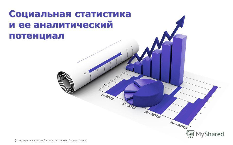 © Федеральная служба государственной статистики Социальная статистика и ее аналитический потенциал