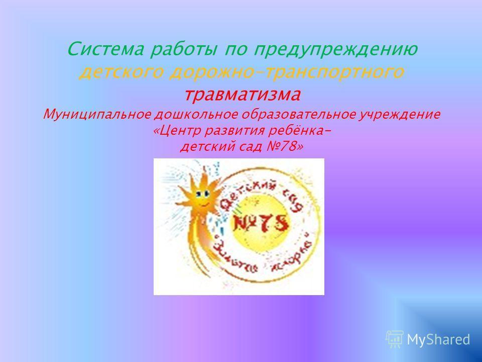 Система работы по предупреждению детского дорожно-транспортного травматизма Муниципальное дошкольное образовательное учреждение «Центр развития ребёнка- детский сад 78»