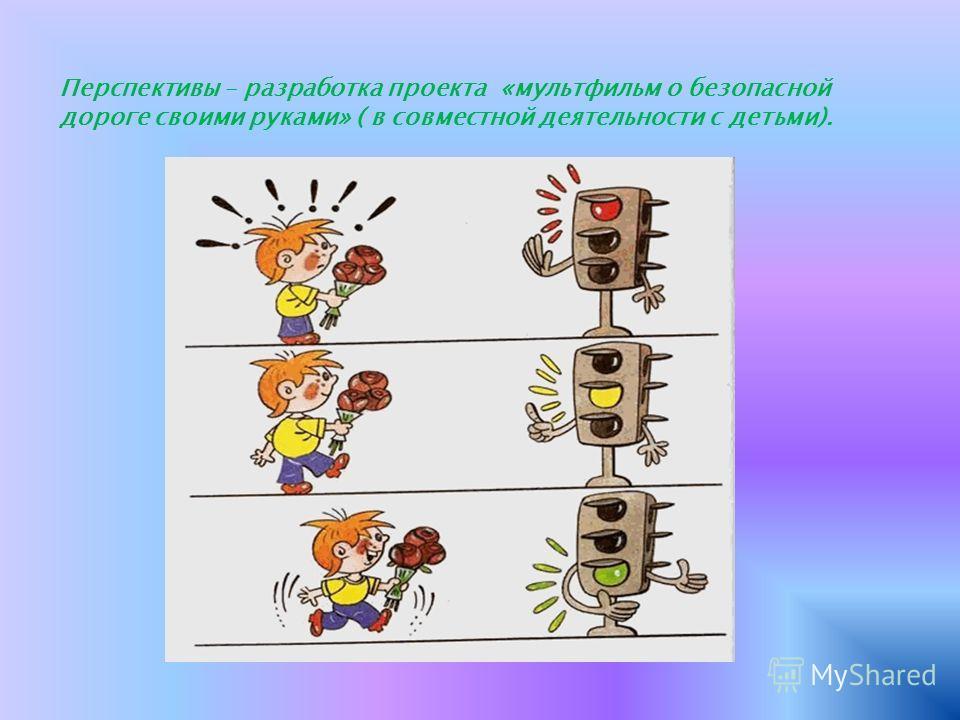 Перспективы – разработка проекта «мультфильм о безопасной дороге своими руками» ( в совместной деятельности с детьми).