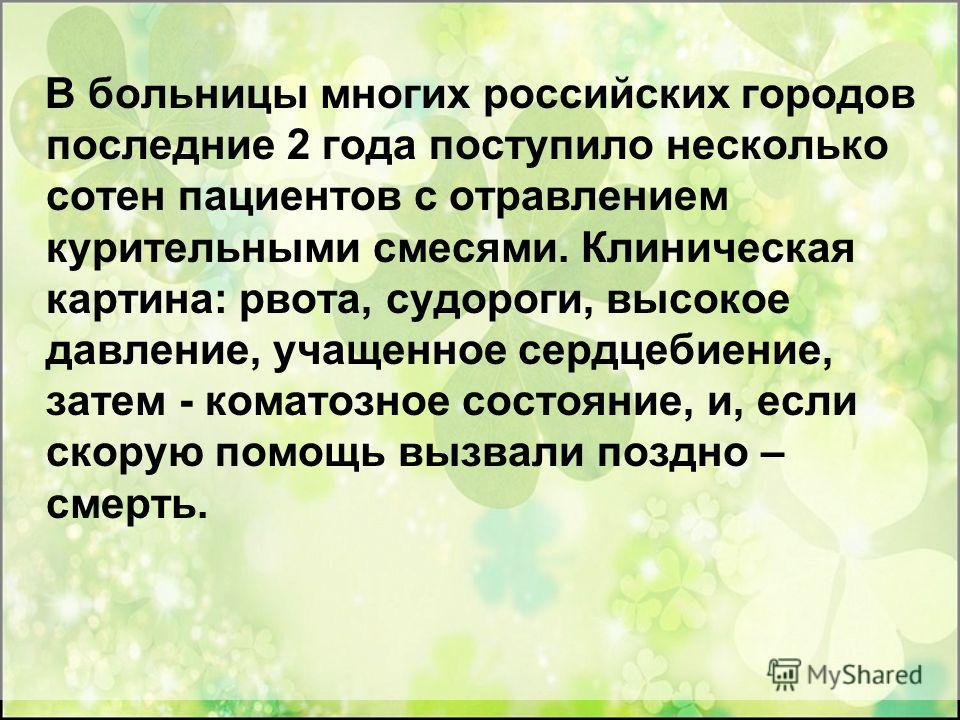 В больницы многих российских городов последние 2 года поступило несколько сотен пациентов с отравлением курительными смесями. Клиническая картина: рвота, судороги, высокое давление, учащенное сердцебиение, затем - коматозное состояние, и, если скорую