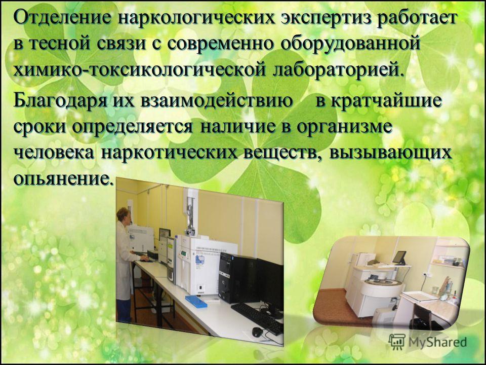 Отделение наркологических экспертиз работает в тесной связи с современно оборудованной химико-токсикологической лабораторией. Благодаря их взаимодействию в кратчайшие сроки определяется наличие в организме человека наркотических веществ, вызывающих о